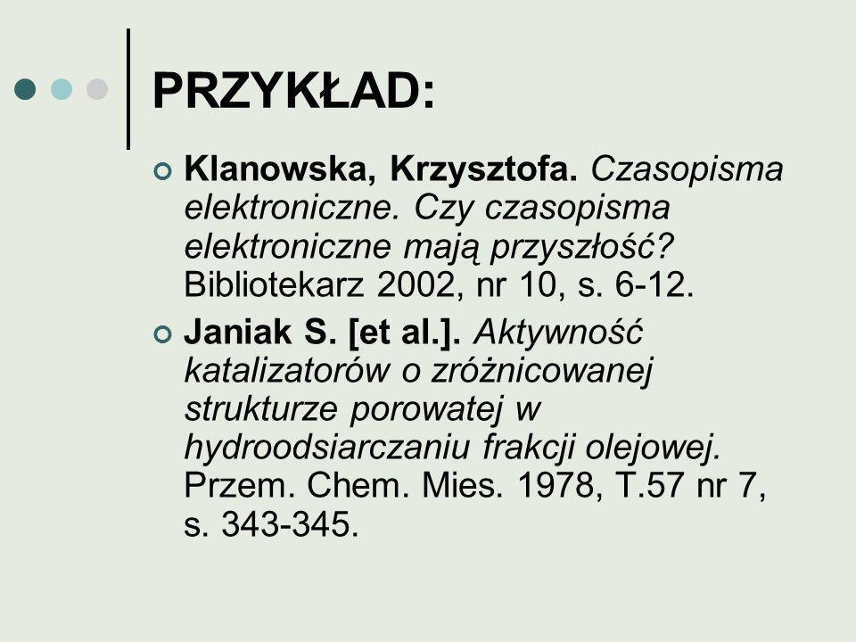 PRZYKŁAD: Klanowska, Krzysztofa. Czasopisma elektroniczne. Czy czasopisma elektroniczne mają przyszłość? Bibliotekarz 2002, nr 10, s. 6-12. Janiak S.