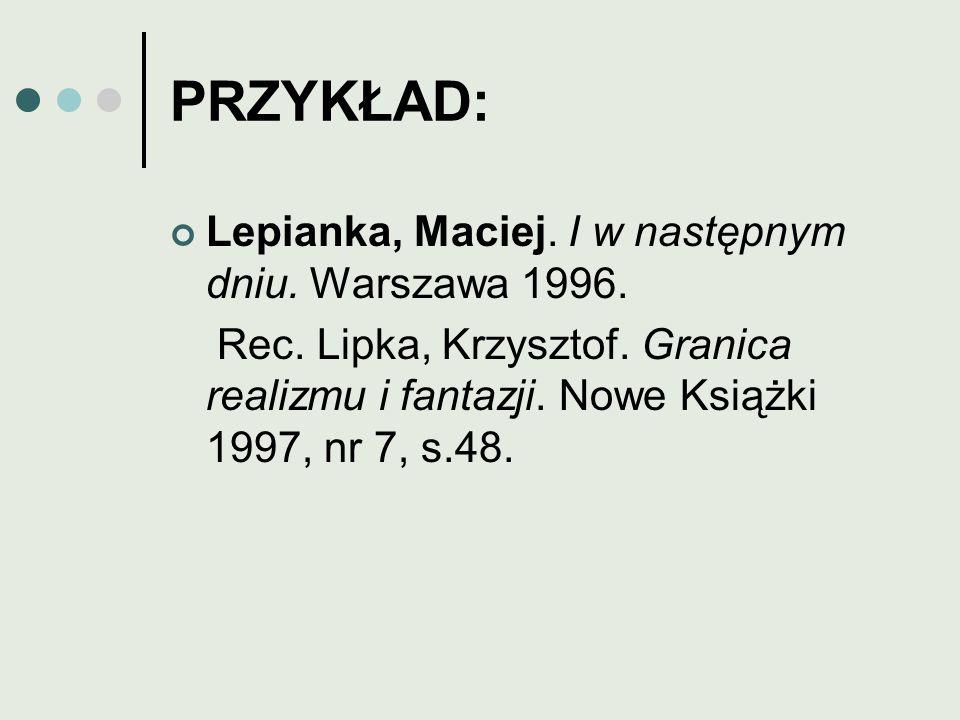 PRZYKŁAD: Lepianka, Maciej. I w następnym dniu. Warszawa 1996. Rec. Lipka, Krzysztof. Granica realizmu i fantazji. Nowe Książki 1997, nr 7, s.48.