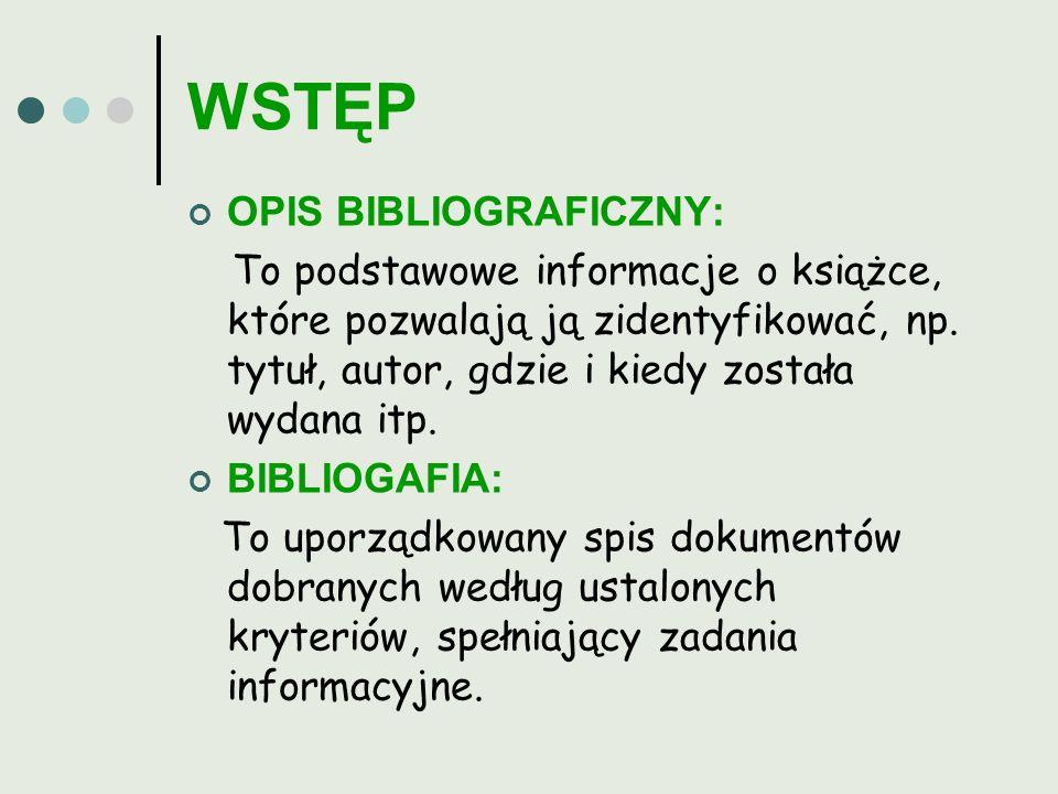 WSTĘP OPIS BIBLIOGRAFICZNY: To podstawowe informacje o książce, które pozwalają ją zidentyfikować, np. tytuł, autor, gdzie i kiedy została wydana itp.