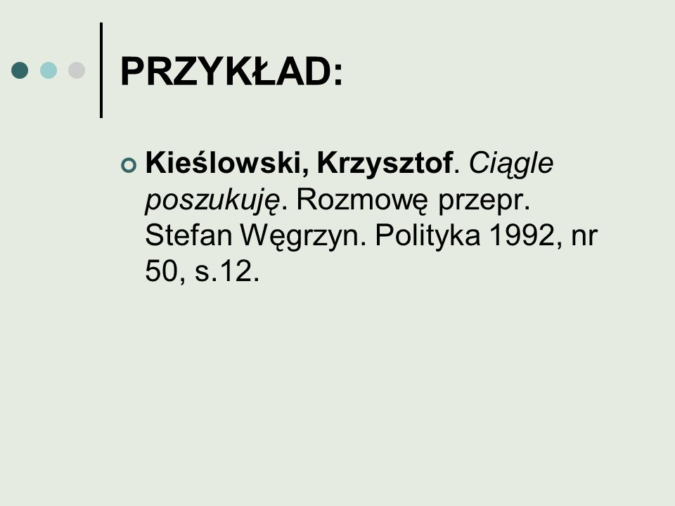 PRZYKŁAD: Kieślowski, Krzysztof. Ciągle poszukuję. Rozmowę przepr. Stefan Węgrzyn. Polityka 1992, nr 50, s.12.