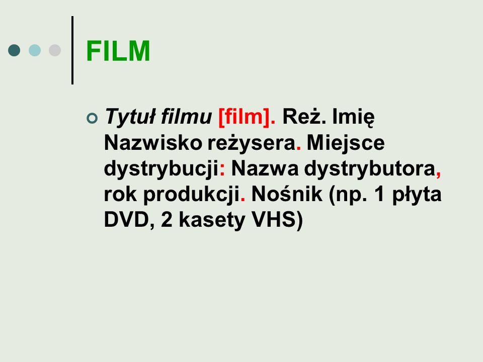 FILM Tytuł filmu [film]. Reż. Imię Nazwisko reżysera. Miejsce dystrybucji: Nazwa dystrybutora, rok produkcji. Nośnik (np. 1 płyta DVD, 2 kasety VHS)