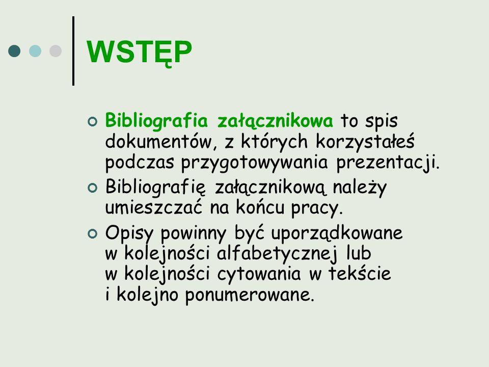 WSTĘP Bibliografia załącznikowa to spis dokumentów, z których korzystałeś podczas przygotowywania prezentacji. Bibliografię załącznikową należy umiesz