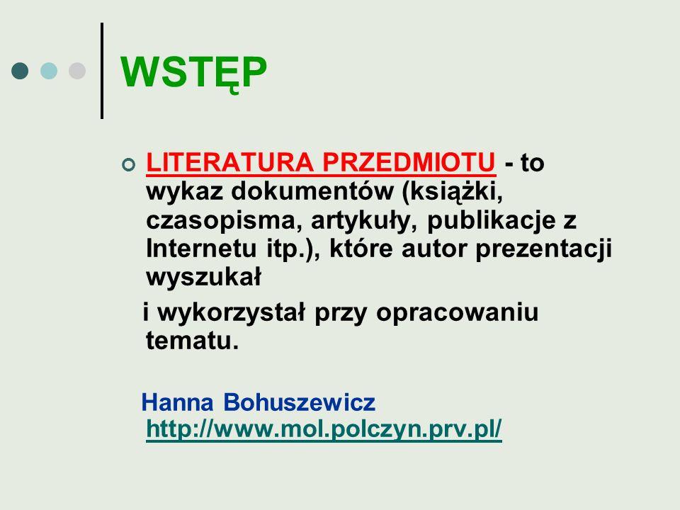 WSTĘP LITERATURA PRZEDMIOTU - to wykaz dokumentów (książki, czasopisma, artykuły, publikacje z Internetu itp.), które autor prezentacji wyszukał i wyk