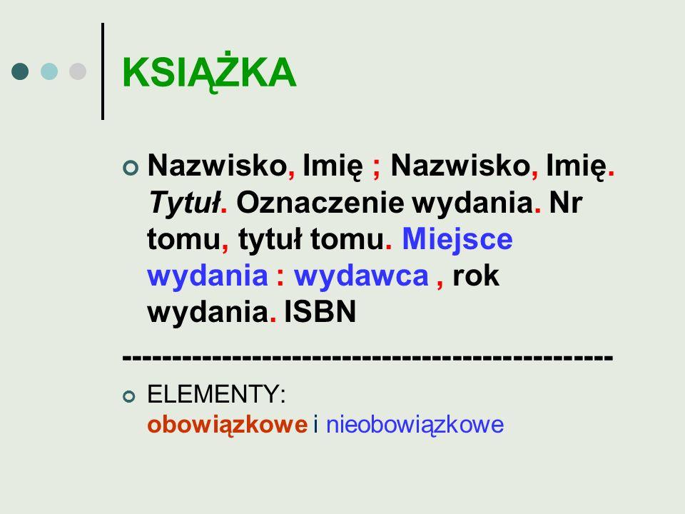 KSIĄŻKA Nazwisko, Imię ; Nazwisko, Imię. Tytuł. Oznaczenie wydania. Nr tomu, tytuł tomu. Miejsce wydania : wydawca, rok wydania. ISBN ----------------