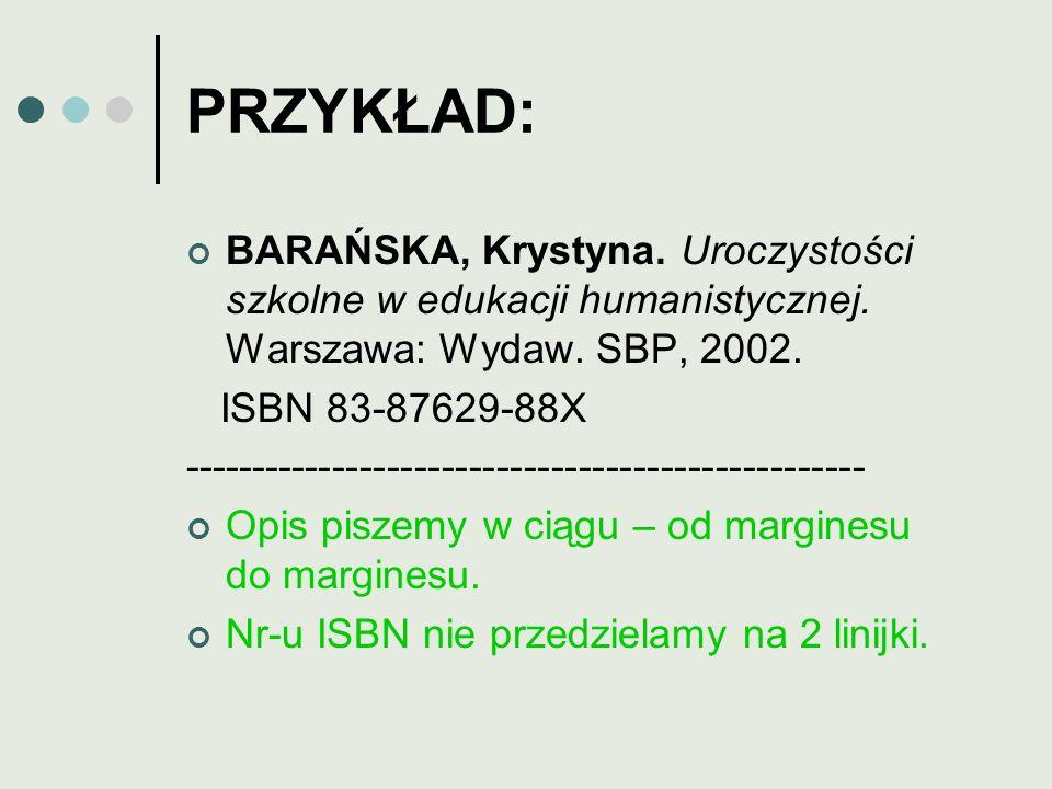 PRZYKŁAD: BARAŃSKA, Krystyna. Uroczystości szkolne w edukacji humanistycznej. Warszawa: Wydaw. SBP, 2002. ISBN 83-87629-88X --------------------------