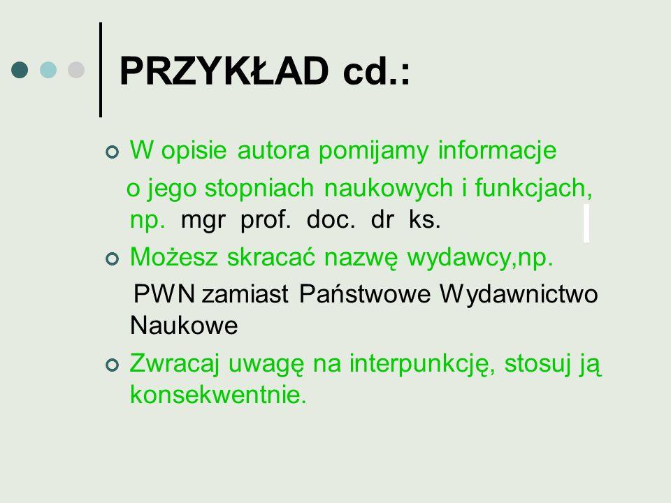 PRZYKŁAD cd.: W opisie autora pomijamy informacje o jego stopniach naukowych i funkcjach, np. mgr prof. doc. dr ks. Możesz skracać nazwę wydawcy,np. P