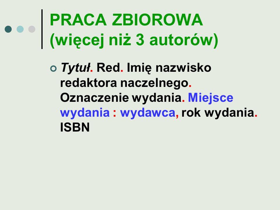 PRACA ZBIOROWA (więcej niż 3 autorów) Tytuł. Red. Imię nazwisko redaktora naczelnego. Oznaczenie wydania. Miejsce wydania : wydawca, rok wydania. ISBN