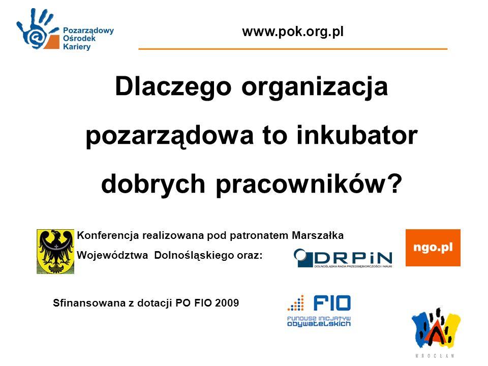 www.pok.org.pl Dlaczego organizacja pozarządowa to inkubator dobrych pracowników? Konferencja realizowana pod patronatem Marszałka Województwa Dolnośl