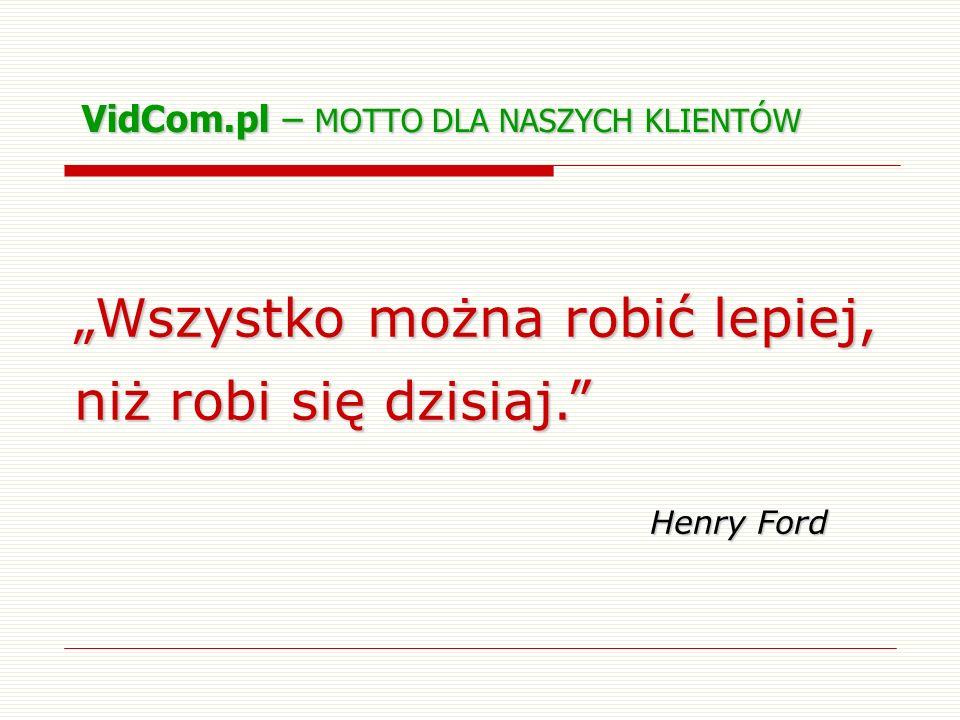 VidCom.pl – MOTTO DLA NASZYCH KLIENTÓW Wszystko można robić lepiej, niż robi się dzisiaj. Henry Ford