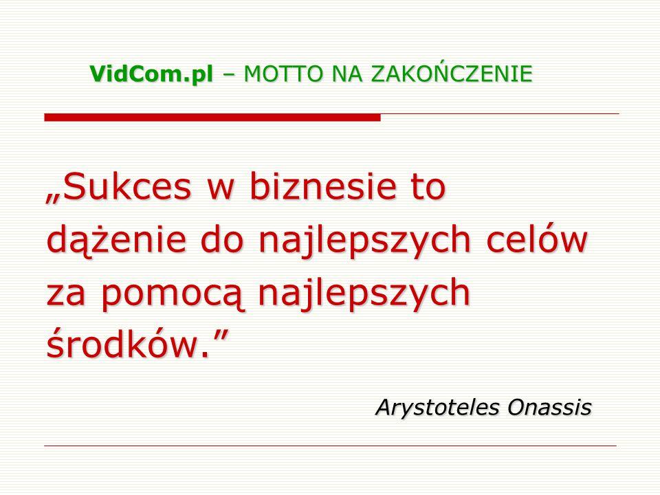 Sukces w biznesie to dążenie do najlepszych celów za pomocą najlepszych środków. Arystoteles Onassis VidCom.pl – MOTTO NA ZAKOŃCZENIE