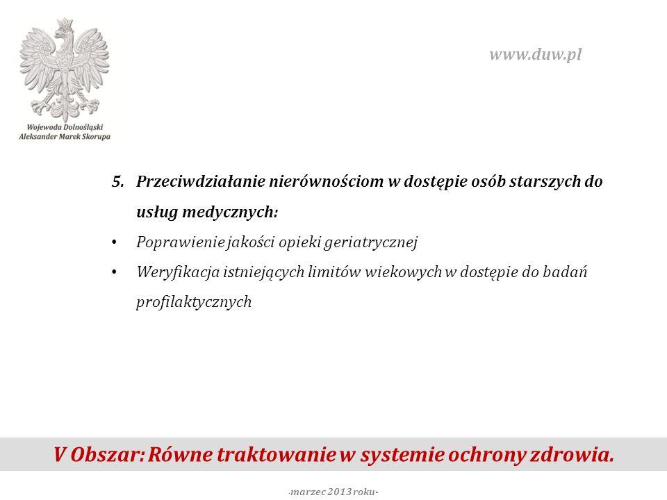 V Obszar: Równe traktowanie w systemie ochrony zdrowia. - marzec 2013 roku- www.duw.pl 5.Przeciwdziałanie nierównościom w dostępie osób starszych do u