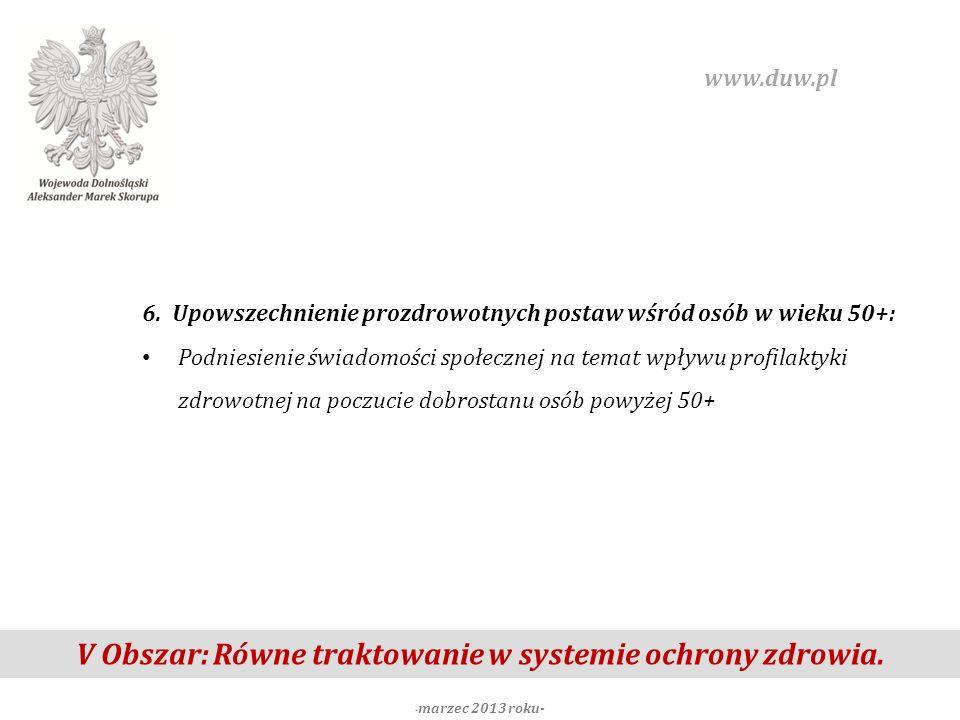 V Obszar: Równe traktowanie w systemie ochrony zdrowia. - marzec 2013 roku- www.duw.pl 6. Upowszechnienie prozdrowotnych postaw wśród osób w wieku 50+