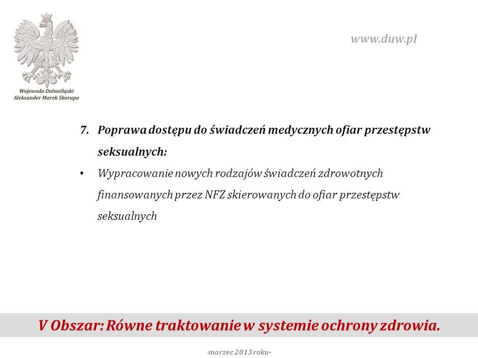 V Obszar: Równe traktowanie w systemie ochrony zdrowia. - marzec 2013 roku- www.duw.pl 7.Poprawa dostępu do świadczeń medycznych ofiar przestępstw sek