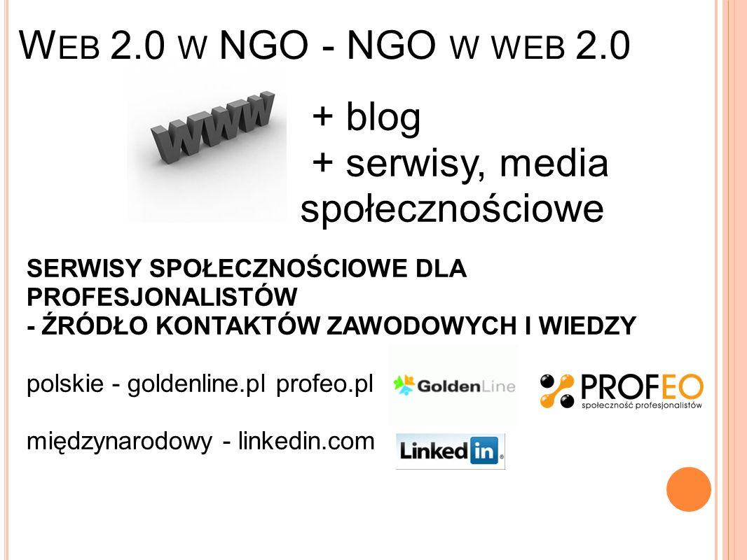 W EB 2.0 W NGO - NGO W WEB 2.0 + blog + serwisy, media społecznościowe SERWISY SPOŁECZNOŚCIOWE DLA PROFESJONALISTÓW - ŹRÓDŁO KONTAKTÓW ZAWODOWYCH I WIEDZY polskie - goldenline.pl profeo.pl międzynarodowy - linkedin.com