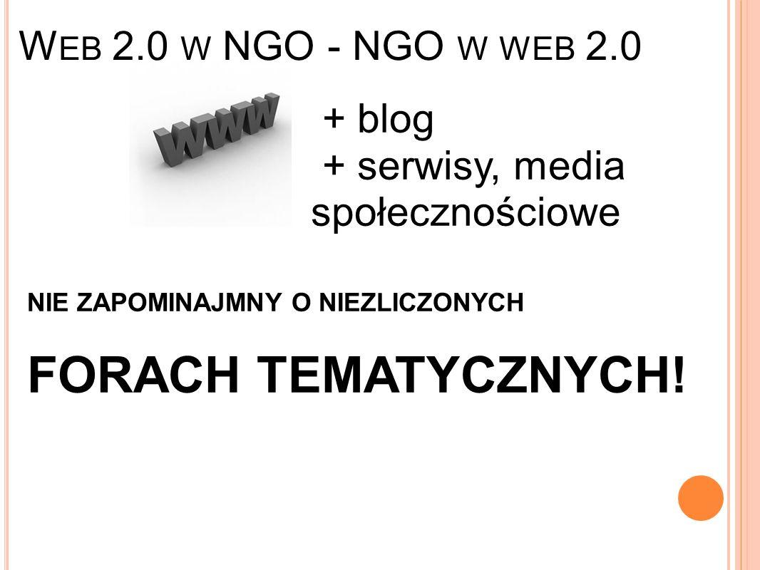 W EB 2.0 W NGO - NGO W WEB 2.0 + blog + serwisy, media społecznościowe NIE ZAPOMINAJMNY O NIEZLICZONYCH FORACH TEMATYCZNYCH!