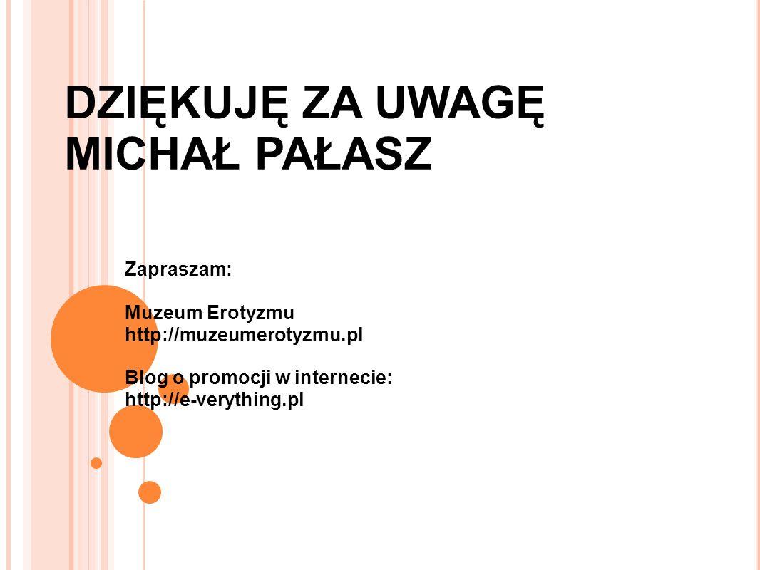 DZIĘKUJĘ ZA UWAGĘ MICHAŁ PAŁASZ Zapraszam: Muzeum Erotyzmu http://muzeumerotyzmu.pl Blog o promocji w internecie: http://e-verything.pl