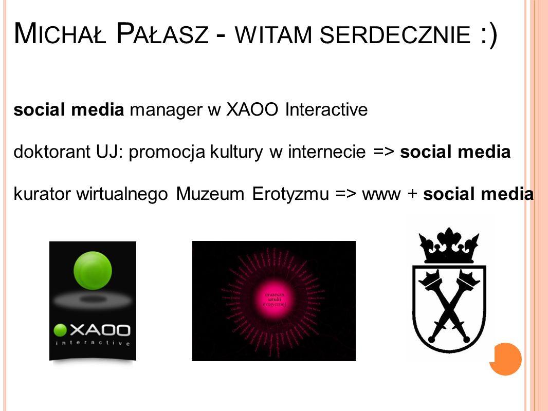 M ICHAŁ P AŁASZ - WITAM SERDECZNIE :) social media manager w XAOO Interactive doktorant UJ: promocja kultury w internecie => social media kurator wirtualnego Muzeum Erotyzmu => www + social media