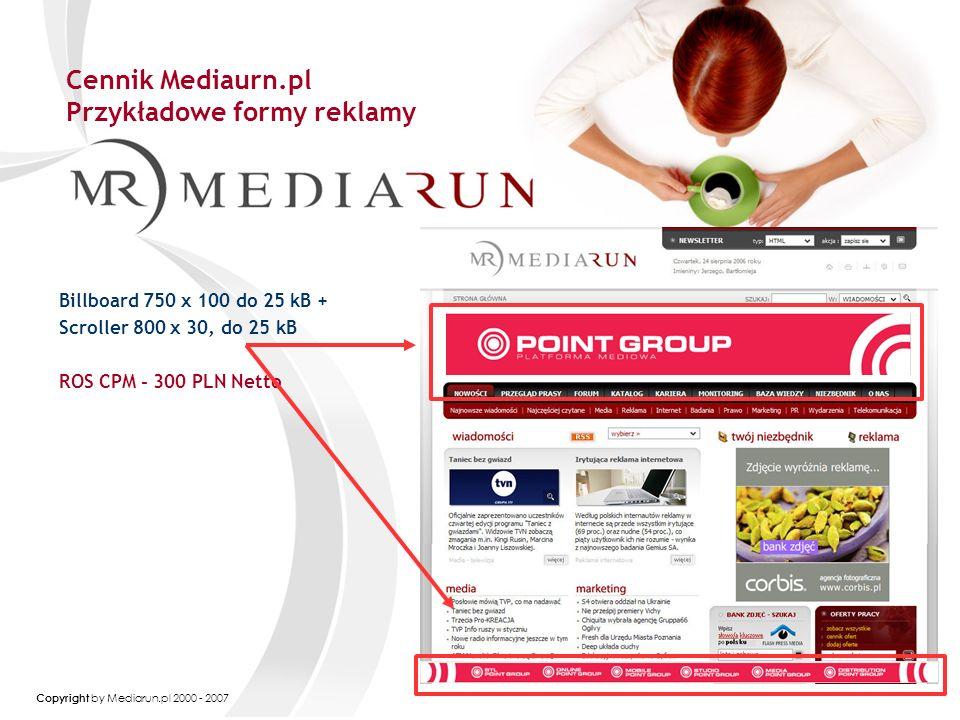 Copyright by Mediarun.pl 2000 - 2007 Cennik Mediaurn.pl Przykładowe formy reklamy Billboard 750 x 100 do 25 kB + Scroller 800 x 30, do 25 kB ROS CPM - 300 PLN Netto