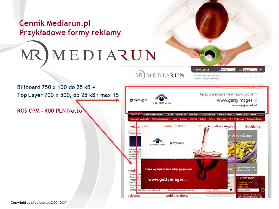 Copyright by Mediarun.pl 2000 - 2007 Cennik Mediarun.pl Przykładowe formy reklamy Billboard 750 x 100 do 25 kB + Top Layer 700 x 500, do 25 kB i max 15 ROS CPM - 400 PLN Netto