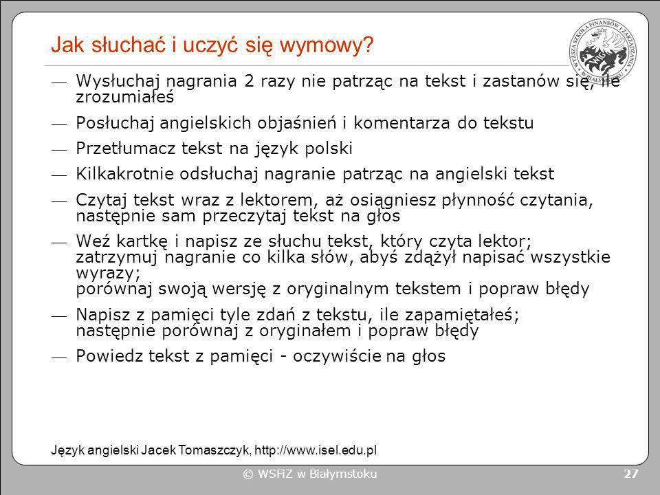 © WSFiZ w Białymstoku 27 Jak słuchać i uczyć się wymowy? Wysłuchaj nagrania 2 razy nie patrząc na tekst i zastanów się, ile zrozumiałeś Posłuchaj angi