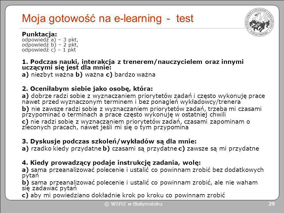 © WSFiZ w Białymstoku 29 Moja gotowość na e-learning - test Punktacja: odpowiedź a) – 3 pkt, odpowiedź b) – 2 pkt, odpowiedź c) – 1 pkt 1. Podczas nau