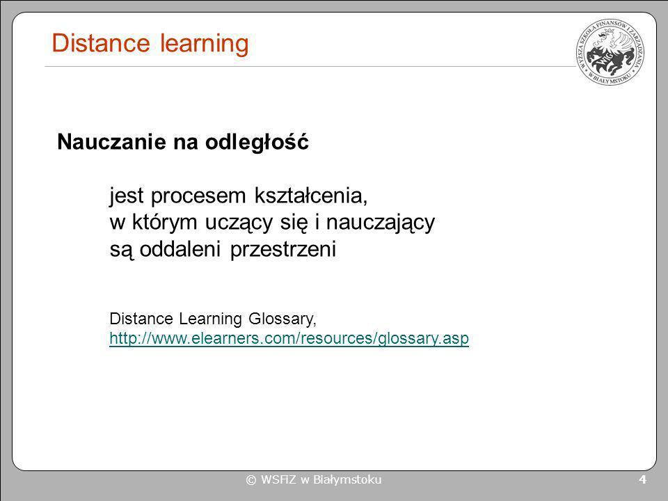 © WSFiZ w Białymstoku 4 Distance learning Nauczanie na odległość jest procesem kształcenia, w którym uczący się i nauczający są oddaleni przestrzeni D
