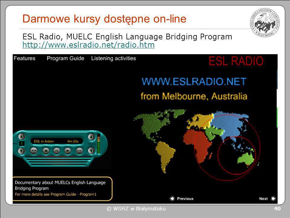© WSFiZ w Białymstoku 40 Darmowe kursy dostępne on-line ESL Radio, MUELC English Language Bridging Program http://www.eslradio.net/radio.htm http://ww