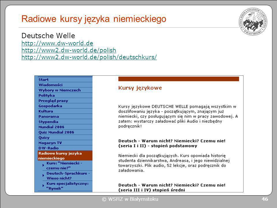 © WSFiZ w Białymstoku 46 Radiowe kursy języka niemieckiego Deutsche Welle http://www.dw-world.de http://www2.dw-world.de/polish http://www2.dw-world.d
