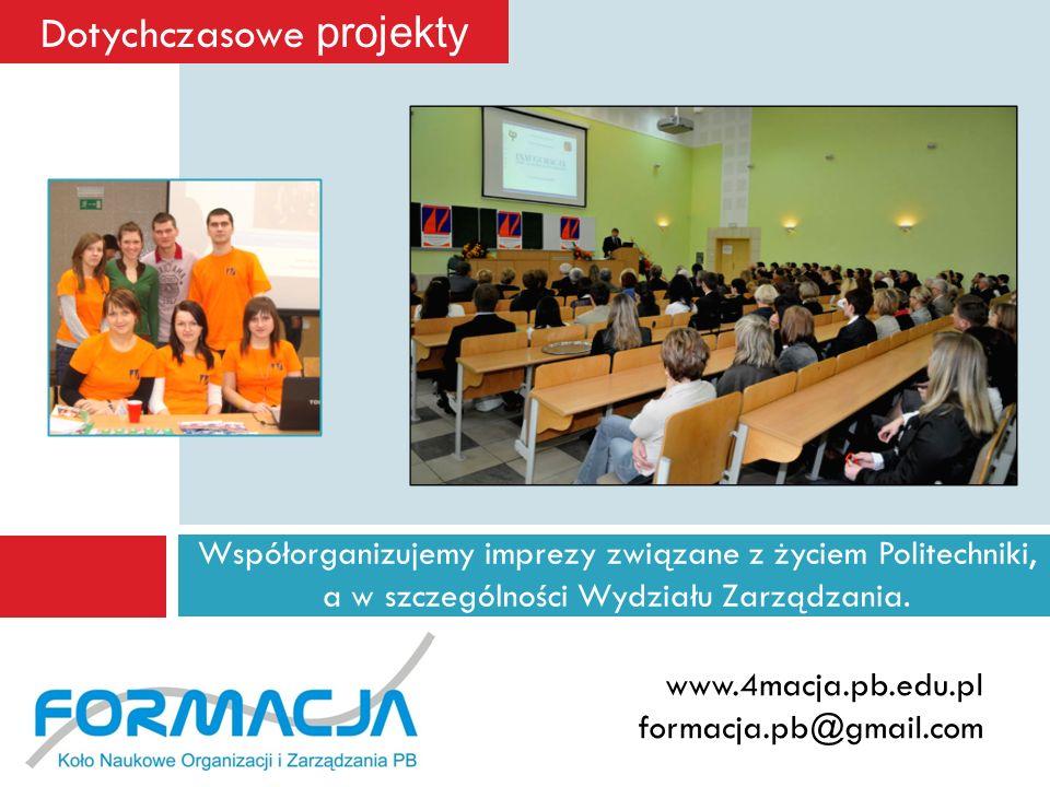 Współorganizujemy imprezy związane z życiem Politechniki, a w szczególności Wydziału Zarządzania. www.4macja.pb.edu.pl formacja.pb@gmail.com Dotychcza