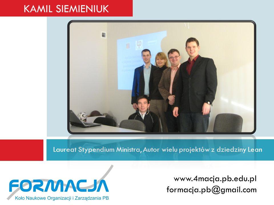 Laureat Stypendium Ministra, Autor wielu projektów z dziedziny Lean www.4macja.pb.edu.pl formacja.pb@gmail.com KAMIL SIEMIENIUK