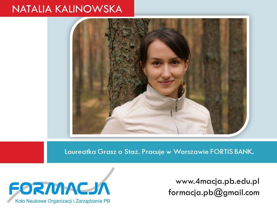 Laureatka Grasz o Staż. Pracuje w Warszawie FORTIS BANK. www.4macja.pb.edu.pl formacja.pb@gmail.com NATALIA KALINOWSKA