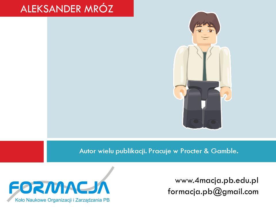 Autor wielu publikacji. Pracuje w Procter & Gamble. www.4macja.pb.edu.pl formacja.pb@gmail.com ALEKSANDER MRÓZ