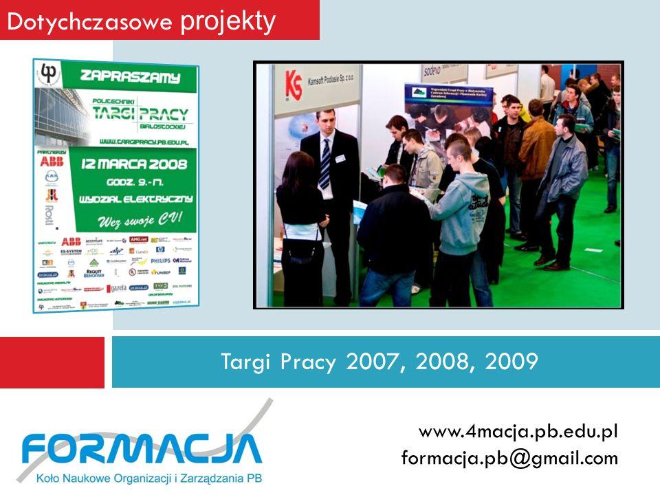 www.4macja.pb.edu.pl formacja.pb@gmail.com Targi Pracy 2007, 2008, 2009 Dotychczasowe projekty