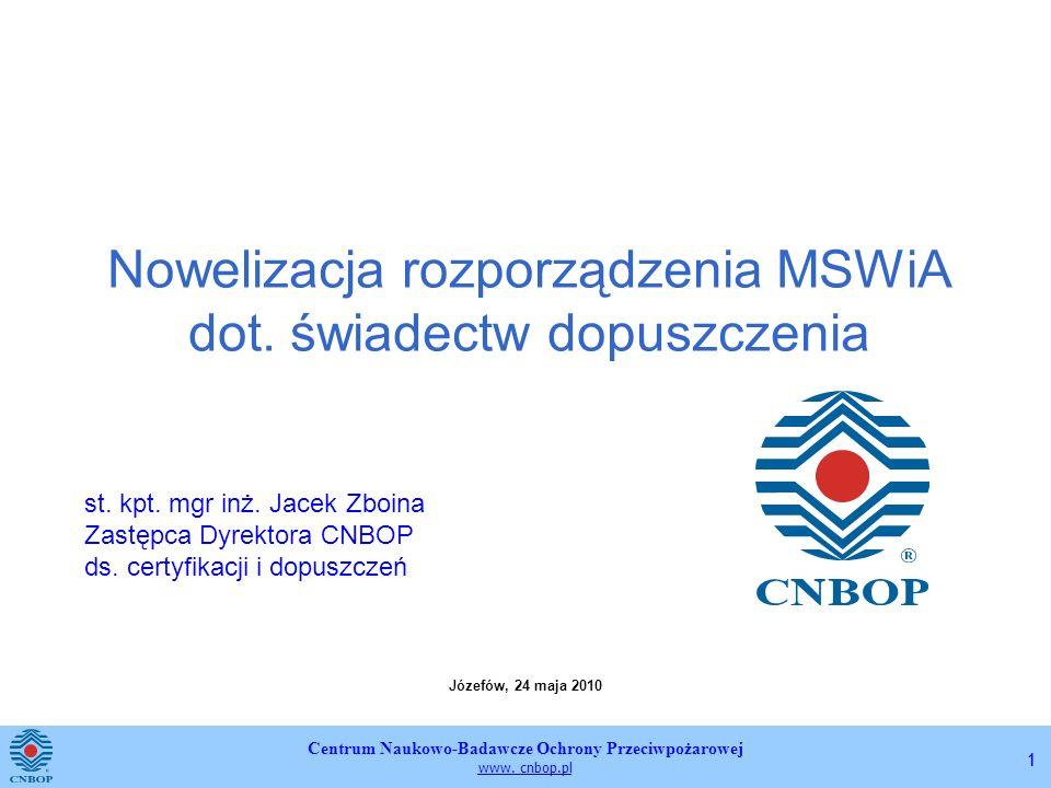 Centrum Naukowo-Badawcze Ochrony Przeciwpożarowej www. cnbop.pl 11 Nowelizacja rozporządzenia MSWiA dot. świadectw dopuszczenia Józefów, 24 maja 2010