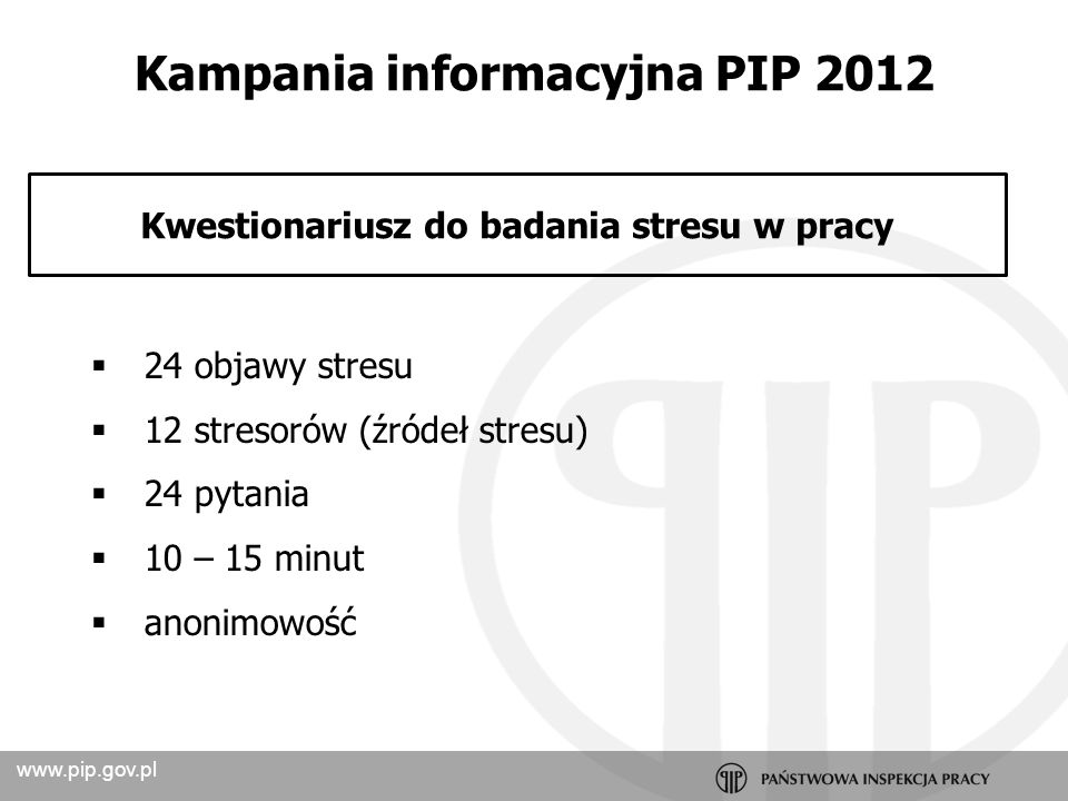 www.pip.gov.pl diagnoza i monitoring poziomu stresu wskazanie dominujących objawów stresu wskazanie dominujących źródeł stresu (stresorów) raport z badań w multimedialnej i przejrzystej formie wnioski profilaktyczne i narzędzia eliminujące albo neutralizujące zagrożenia szkolenia i doradztwo Korzyści udział w programie