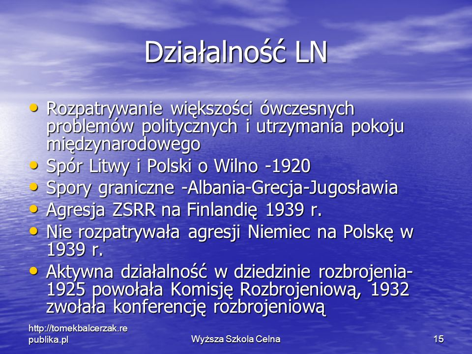 http://tomekbalcerzak.re publika.plWyższa Szkola Celna15 Działalność LN Rozpatrywanie większości ówczesnych problemów politycznych i utrzymania pokoju