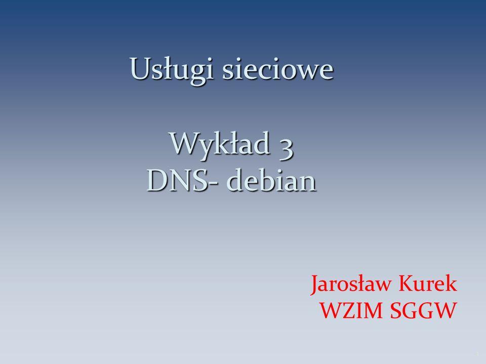 Usługi sieciowe Wykład 3 DNS- debian Jarosław Kurek WZIM SGGW 1