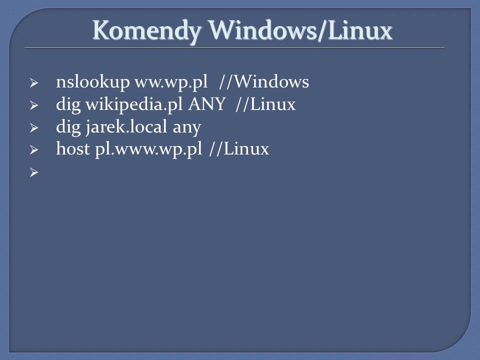 Komendy Windows/Linux nslookup ww.wp.pl //Windows dig wikipedia.pl ANY //Linux dig jarek.local any host pl.www.wp.pl //Linux