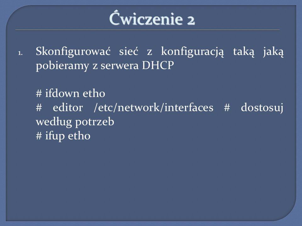 Ćwiczenie 2 1. Skonfigurować sieć z konfiguracją taką jaką pobieramy z serwera DHCP # ifdown eth0 # editor /etc/network/interfaces # dostosuj według p