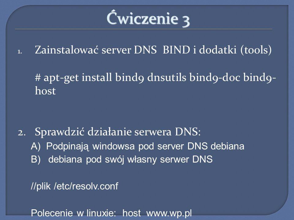 Ćwiczenie 3 1. Zainstalować server DNS BIND i dodatki (tools) # apt-get install bind9 dnsutils bind9-doc bind9- host 2.Sprawdzić działanie serwera DNS
