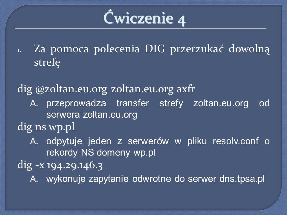 Ćwiczenie 4 1. Za pomoca polecenia DIG przerzukać dowolną strefę dig @zoltan.eu.org zoltan.eu.org axfr A. przeprowadza transfer strefy zoltan.eu.org o