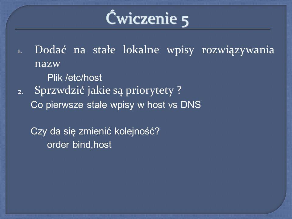 Ćwiczenie 5 1. Dodać na stałe lokalne wpisy rozwiązywania nazw Plik /etc/host 2. Sprzwdzić jakie są priorytety ? Co pierwsze stałe wpisy w host vs DNS