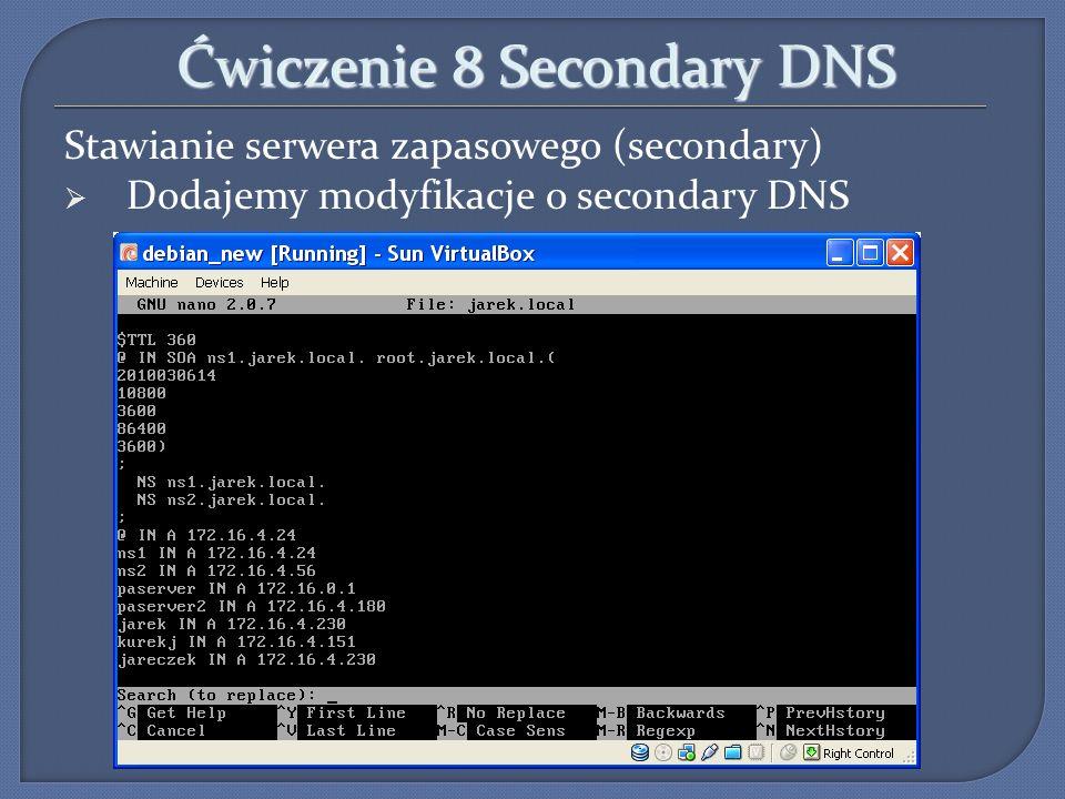 Ćwiczenie 8 Secondary DNS Stawianie serwera zapasowego (secondary) Dodajemy modyfikacje o secondary DNS