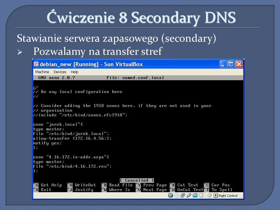 Ćwiczenie 8 Secondary DNS Stawianie serwera zapasowego (secondary) Pozwalamy na transfer stref