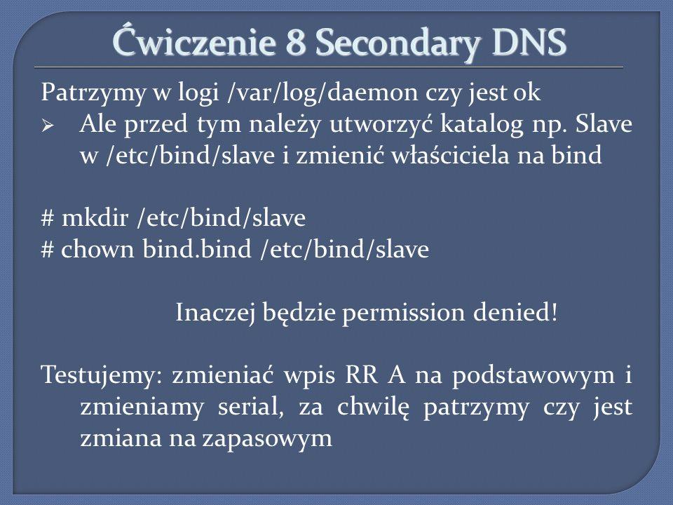 Ćwiczenie 8 Secondary DNS Patrzymy w logi /var/log/daemon czy jest ok Ale przed tym należy utworzyć katalog np. Slave w /etc/bind/slave i zmienić właś