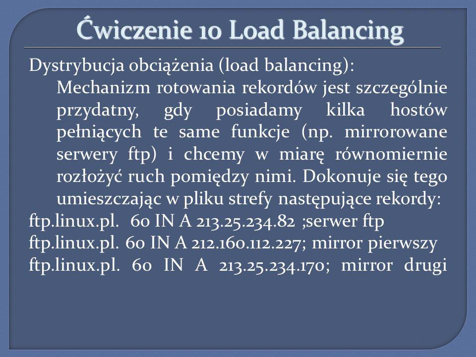 Ćwiczenie 10 Load Balancing Dystrybucja obciążenia (load balancing): Mechanizm rotowania rekordów jest szczególnie przydatny, gdy posiadamy kilka host