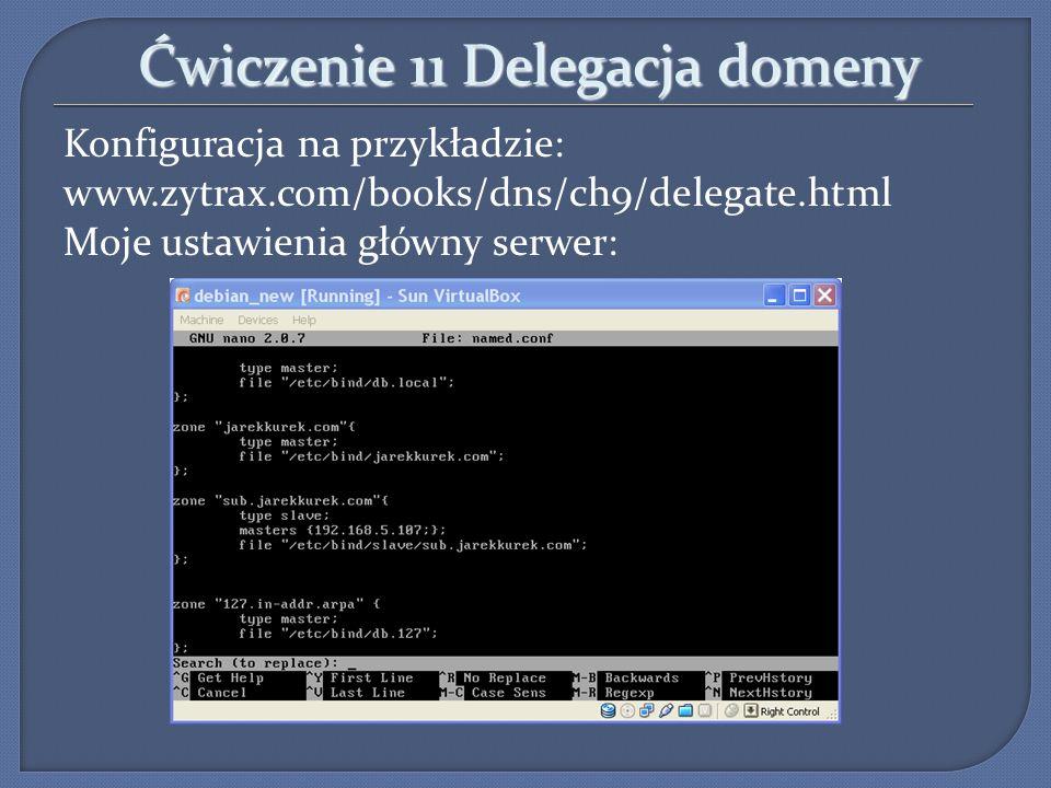 Ćwiczenie 11 Delegacja domeny Konfiguracja na przykładzie: www.zytrax.com/books/dns/ch9/delegate.html Moje ustawienia główny serwer: