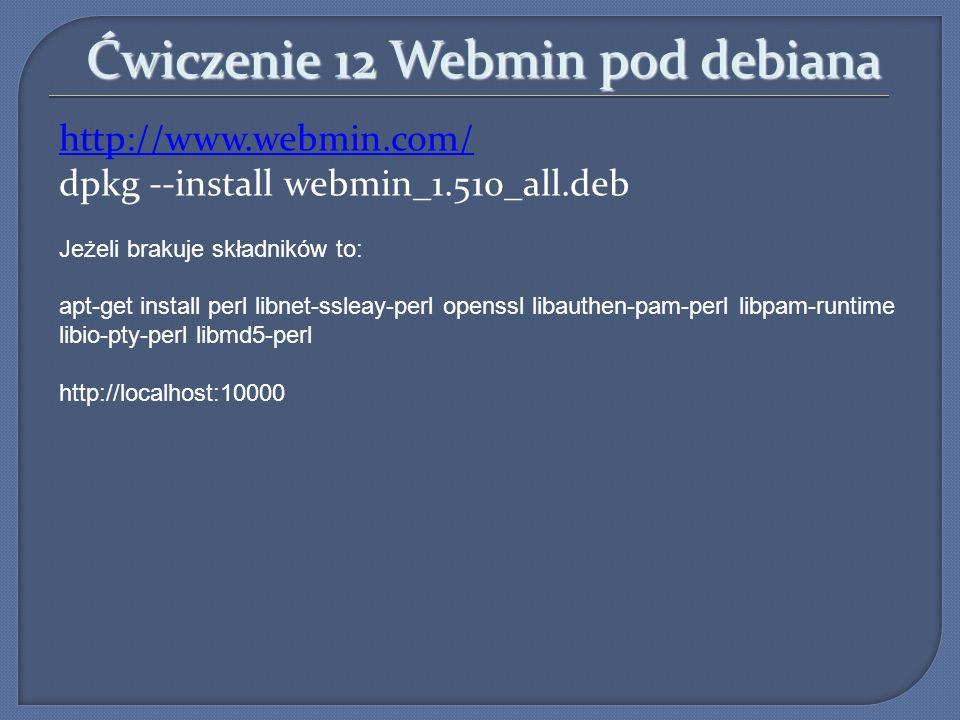 Ćwiczenie 12 Webmin pod debiana http://www.webmin.com/ dpkg --install webmin_1.510_all.deb Jeżeli brakuje składników to: apt-get install perl libnet-s