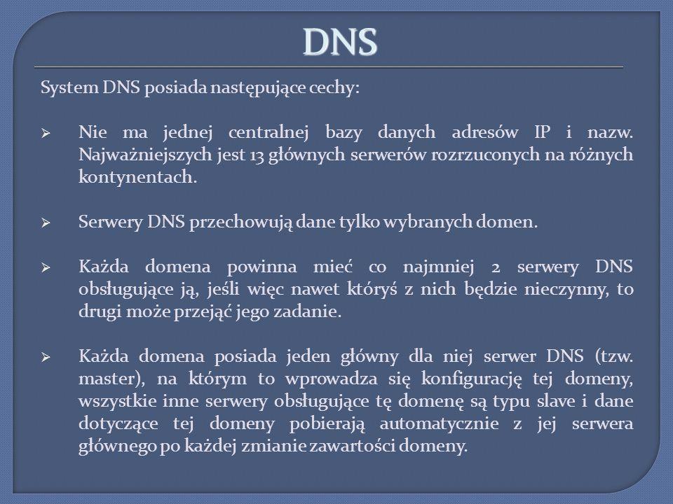DNS System DNS posiada następujące cechy: Nie ma jednej centralnej bazy danych adresów IP i nazw. Najważniejszych jest 13 głównych serwerów rozrzucony