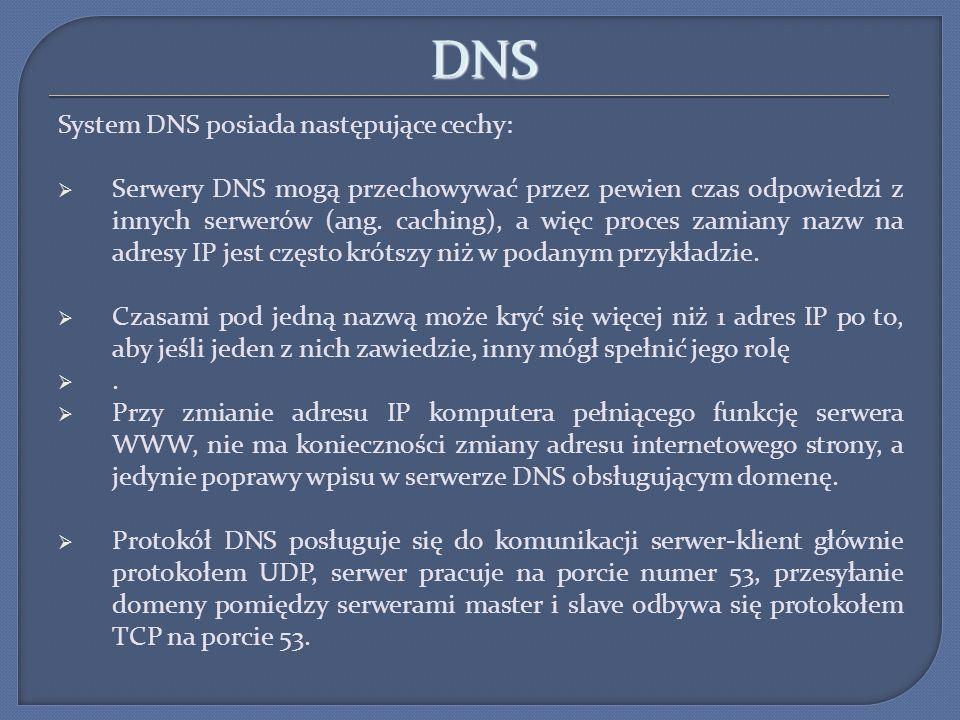 DNS System DNS posiada następujące cechy: Serwery DNS mogą przechowywać przez pewien czas odpowiedzi z innych serwerów (ang. caching), a więc proces z